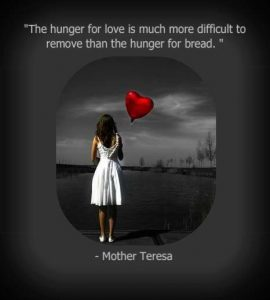 The hunger for love is much more difficult to remove than the hunger from bread.Mother Teresa
